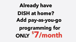 Already have DISH at home? Add Pay-As-You-Go programming for only $7 per month.